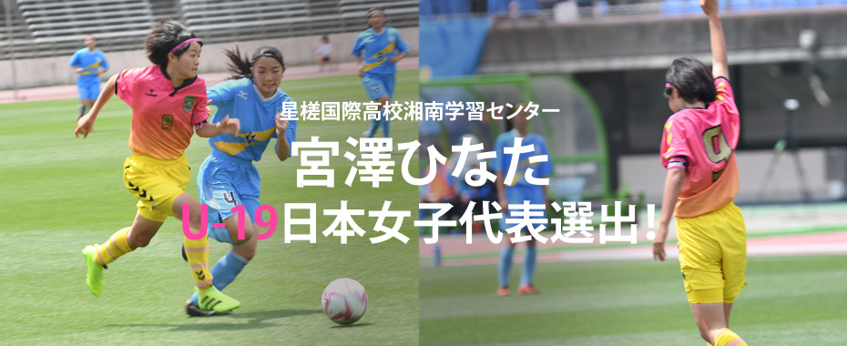 「星槎国際高校湘南学習センター 宮澤ひなた U-19日本女子代表選出!!」