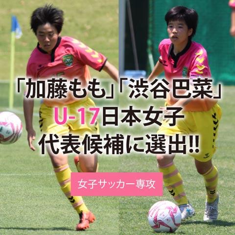 「女子サッカー専攻 渋谷巴菜、加藤ももU-17日本女子代表候補に選出!!」